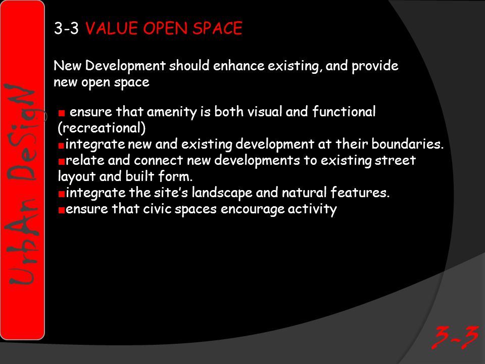 UrbAn DeSigN VALUE OPEN SPACE New Development should enhance existing, and provide new open space ■ ensure that amenity is both visual and functional (recreational) ■ integrate new and existing development at their boundaries.
