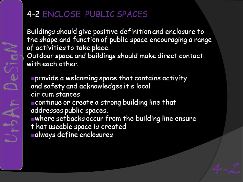 4-2 ENCLOSE PUBLIC SPACES Buildings should give positive definition and enclosure to the shape and function of public space encouraging a range of activities to take place.