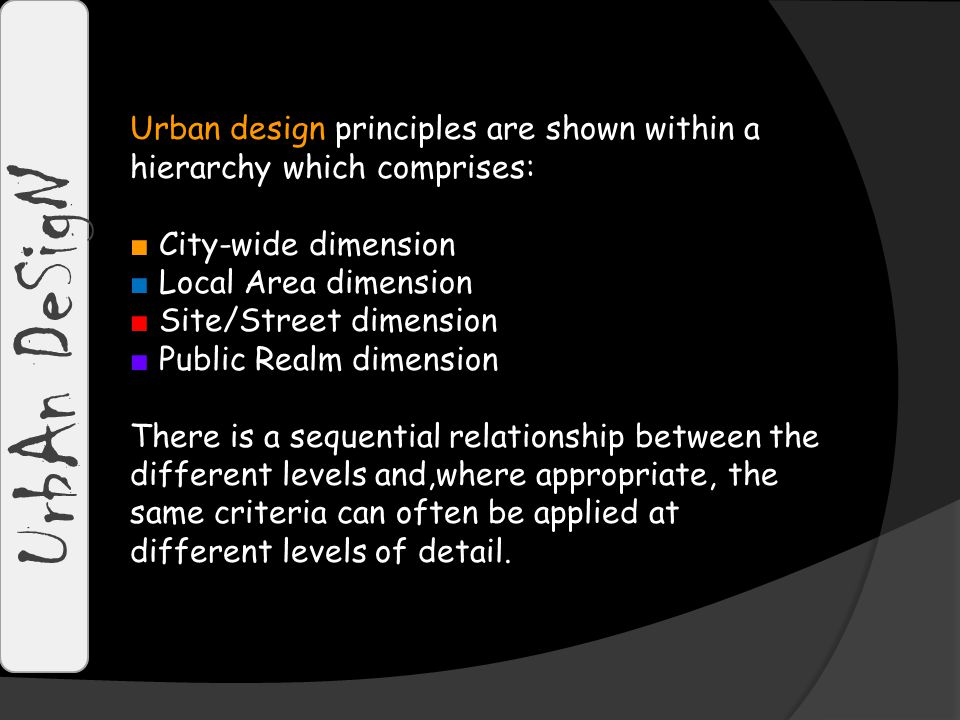 UrbAn DeSigN Urban design principles are shown within a hierarchy which comprises: ■ City-wide dimension ■ Local Area dimension ■ Site/Street dimension ■ Public Realm dimension There is a sequential relationship between the different levels and,where appropriate, the same criteria can often be applied at different levels of detail.