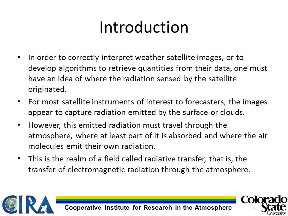 Cooperative Institute for Research in the Atmosphere Introduction In order to correctly interpret weather satellite images, or to develop algorithms to retrieve quantities from their data, one must have an idea of where the radiation sensed by the satellite originated.
