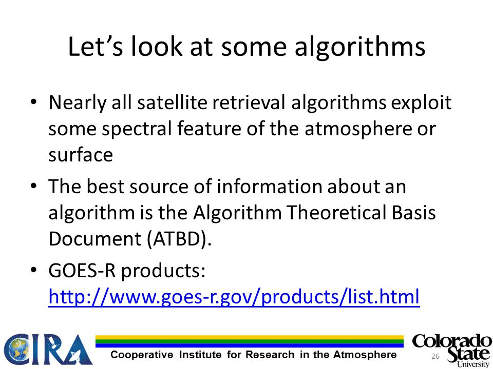 Cooperative Institute for Research in the Atmosphere Let's look at some algorithms Nearly all satellite retrieval algorithms exploit some spectral feature of the atmosphere or surface The best source of information about an algorithm is the Algorithm Theoretical Basis Document (ATBD).