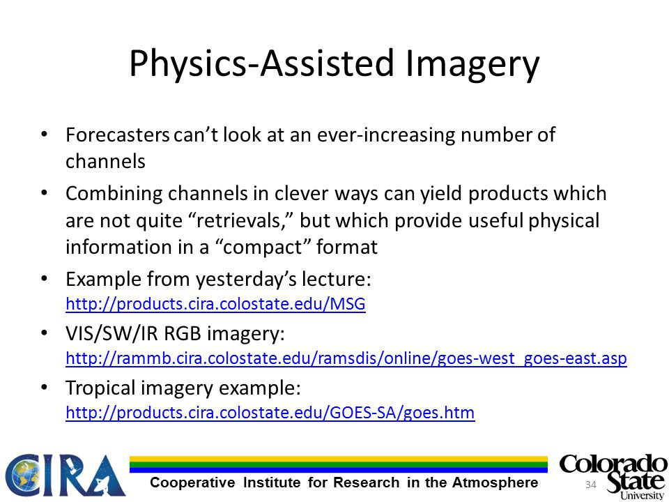 Cooperative Institute for Research in the Atmosphere Physics-Assisted Imagery Forecasters can't look at an ever-increasing number of channels Combining channels in clever ways can yield products which are not quite retrievals, but which provide useful physical information in a compact format Example from yesterday's lecture:     VIS/SW/IR RGB imagery:     Tropical imagery example: