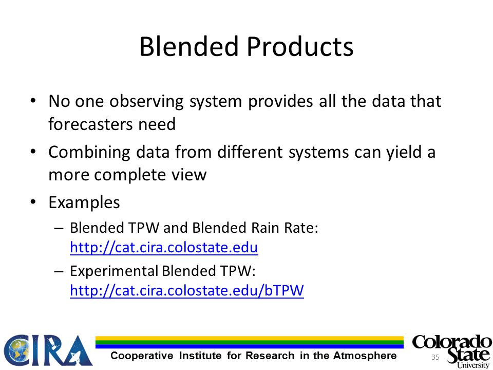 Cooperative Institute for Research in the Atmosphere Blended Products No one observing system provides all the data that forecasters need Combining data from different systems can yield a more complete view Examples – Blended TPW and Blended Rain Rate:     – Experimental Blended TPW: