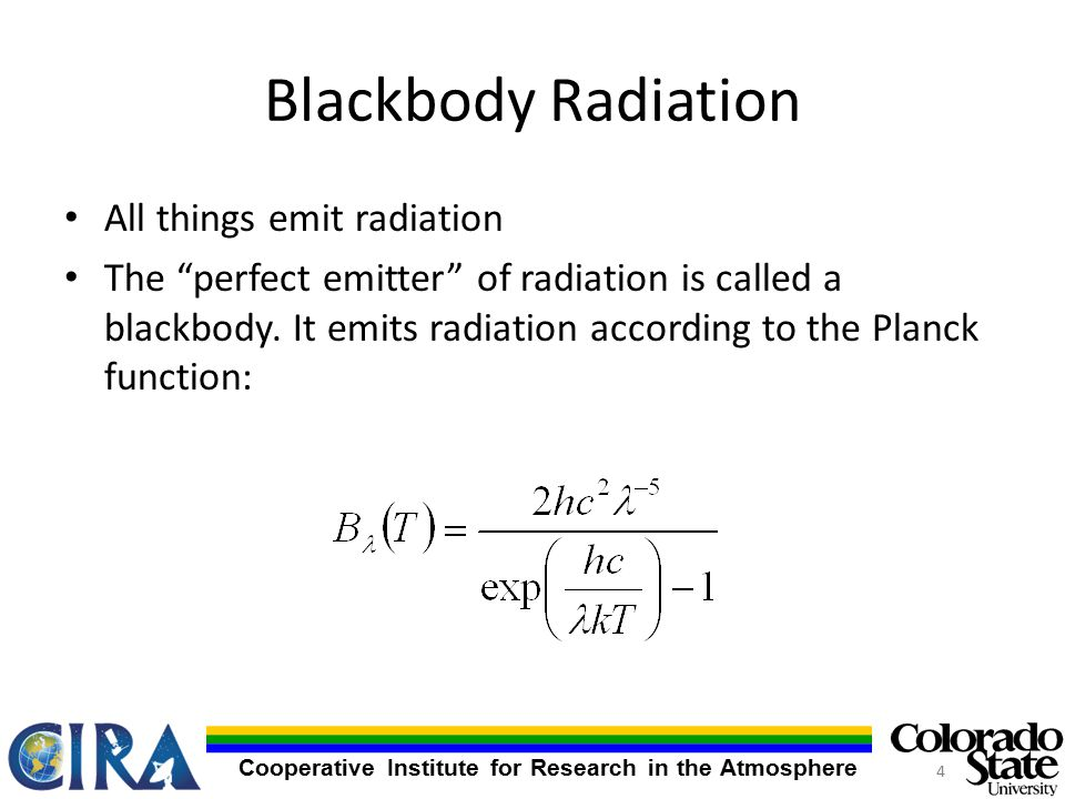 Cooperative Institute for Research in the Atmosphere Blackbody Radiation All things emit radiation The perfect emitter of radiation is called a blackbody.