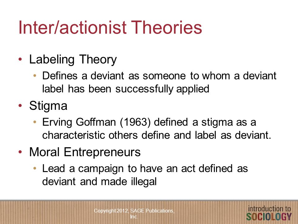 Inter/actionist Theories Labeling Theory Defines a deviant as someone to whom a deviant label has been successfully applied Stigma Erving Goffman (1963) defined a stigma as a characteristic others define and label as deviant.