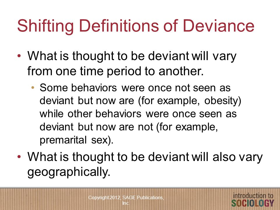 Shifting Definitions of Deviance What is thought to be deviant will vary from one time period to another.