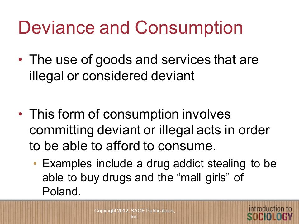 Deviance and Consumption The use of goods and services that are illegal or considered deviant This form of consumption involves committing deviant or illegal acts in order to be able to afford to consume.