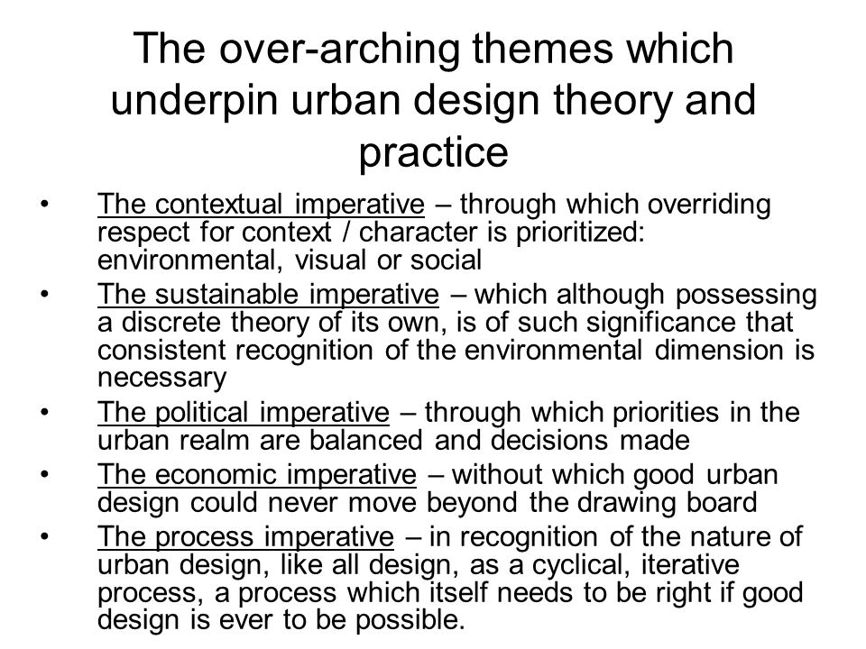 The over-arching themes which underpin urban design theory and practice The contextual imperative – through which overriding respect for context / character is prioritized: environmental, visual or social The sustainable imperative – which although possessing a discrete theory of its own, is of such significance that consistent recognition of the environmental dimension is necessary The political imperative – through which priorities in the urban realm are balanced and decisions made The economic imperative – without which good urban design could never move beyond the drawing board The process imperative – in recognition of the nature of urban design, like all design, as a cyclical, iterative process, a process which itself needs to be right if good design is ever to be possible.