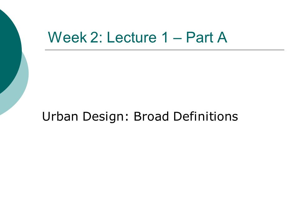 Week 2: Lecture 1 – Part A Urban Design: Broad Definitions