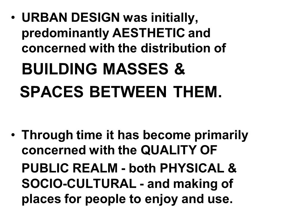 URBAN DESIGN was initially, predominantly AESTHETIC and concerned with the distribution of BUILDING MASSES & SPACES BETWEEN THEM.