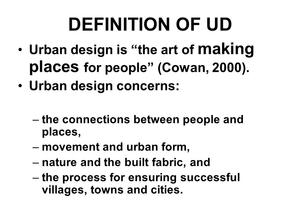 DEFINITION OF UD Urban design is the art of making places for people (Cowan, 2000).
