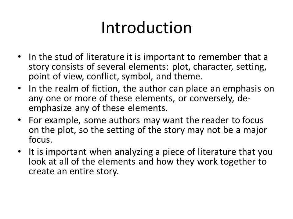 Introduction In the stud of literature it is important to remember that a story consists of several elements: plot, character, setting, point of view, conflict, symbol, and theme.