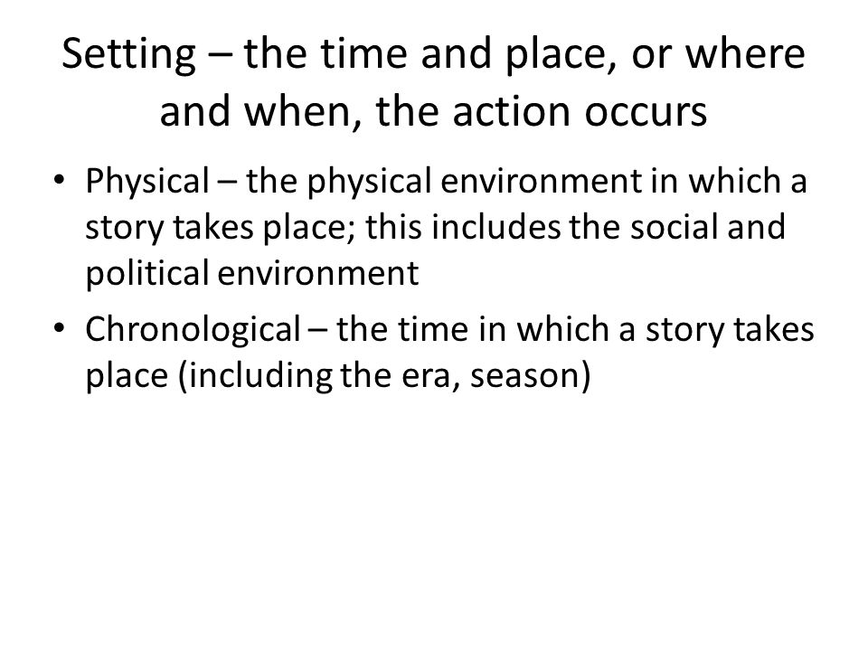 Setting – the time and place, or where and when, the action occurs Physical – the physical environment in which a story takes place; this includes the social and political environment Chronological – the time in which a story takes place (including the era, season)