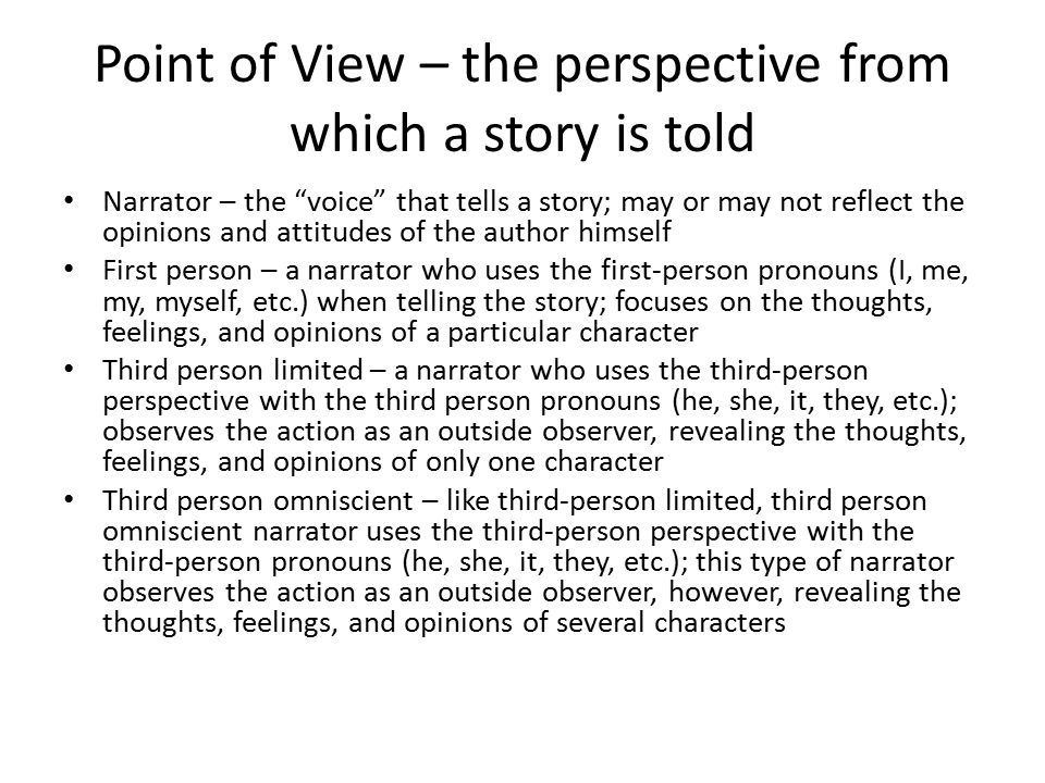 Point of View – the perspective from which a story is told Narrator – the voice that tells a story; may or may not reflect the opinions and attitudes of the author himself First person – a narrator who uses the first-person pronouns (I, me, my, myself, etc.) when telling the story; focuses on the thoughts, feelings, and opinions of a particular character Third person limited – a narrator who uses the third-person perspective with the third person pronouns (he, she, it, they, etc.); observes the action as an outside observer, revealing the thoughts, feelings, and opinions of only one character Third person omniscient – like third-person limited, third person omniscient narrator uses the third-person perspective with the third-person pronouns (he, she, it, they, etc.); this type of narrator observes the action as an outside observer, however, revealing the thoughts, feelings, and opinions of several characters