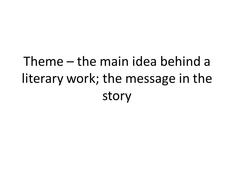 Theme – the main idea behind a literary work; the message in the story