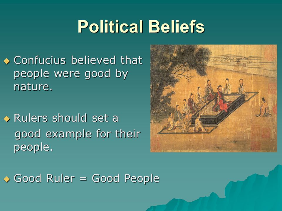 Political Beliefs  Confucius believed that people were good by nature.