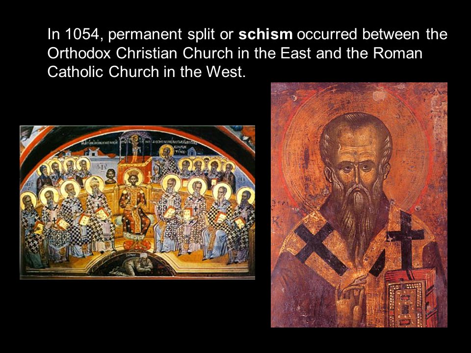 In 1054, permanent split or schism occurred between the Orthodox Christian Church in the East and the Roman Catholic Church in the West.