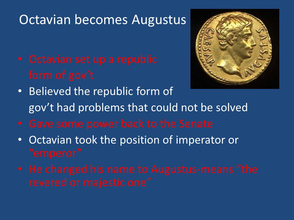 Octavian becomes Augustus Octavian set up a republic form of gov't Believed the republic form of gov't had problems that could not be solved Gave some power back to the Senate Octavian took the position of imperator or emperor He changed his name to Augustus-means the revered or majestic one