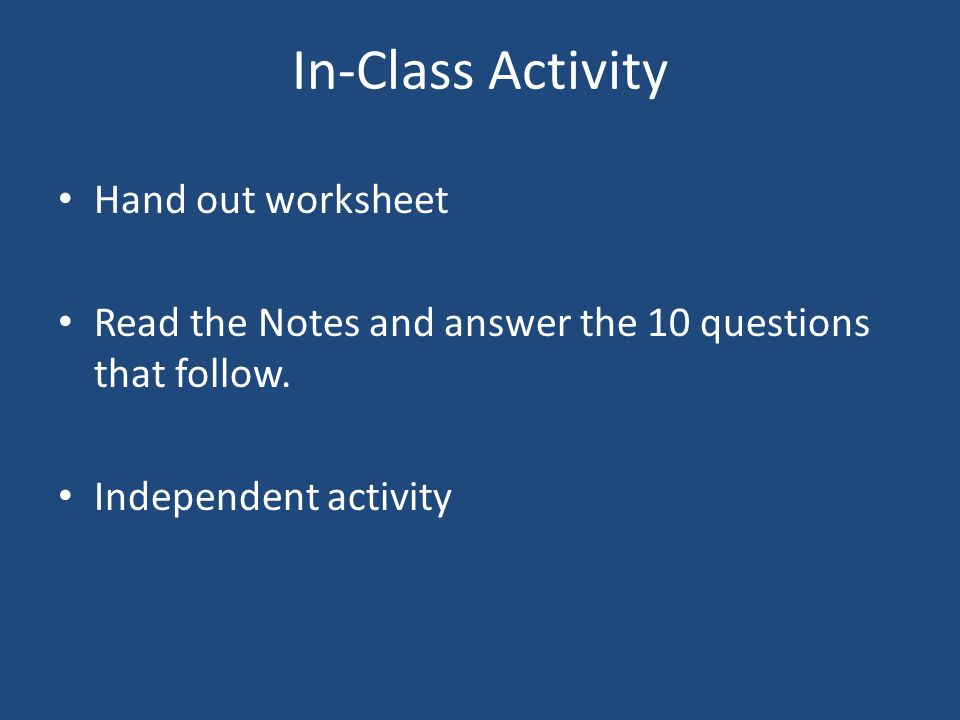In-Class Activity Hand out worksheet Read the Notes and answer the 10 questions that follow.