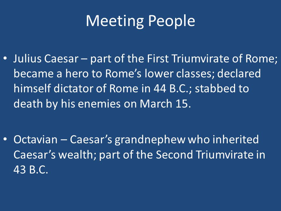 Meeting People Julius Caesar – part of the First Triumvirate of Rome; became a hero to Rome's lower classes; declared himself dictator of Rome in 44 B.C.; stabbed to death by his enemies on March 15.