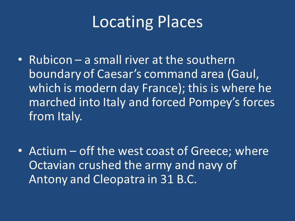 Locating Places Rubicon – a small river at the southern boundary of Caesar's command area (Gaul, which is modern day France); this is where he marched into Italy and forced Pompey's forces from Italy.