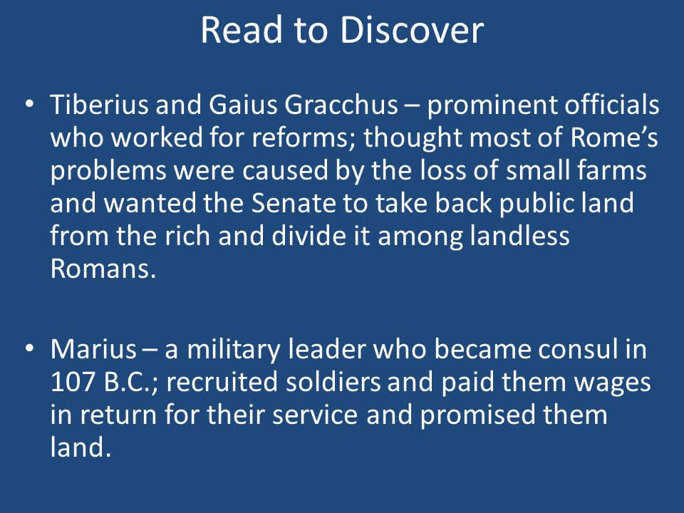 Read to Discover Tiberius and Gaius Gracchus – prominent officials who worked for reforms; thought most of Rome's problems were caused by the loss of small farms and wanted the Senate to take back public land from the rich and divide it among landless Romans.