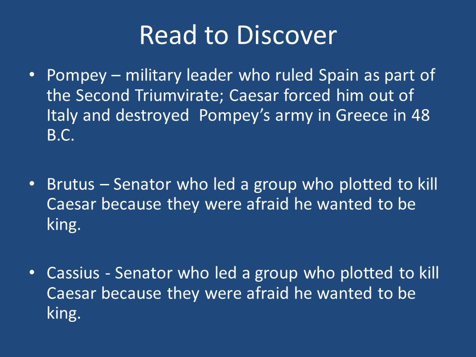 Read to Discover Pompey – military leader who ruled Spain as part of the Second Triumvirate; Caesar forced him out of Italy and destroyed Pompey's army in Greece in 48 B.C.