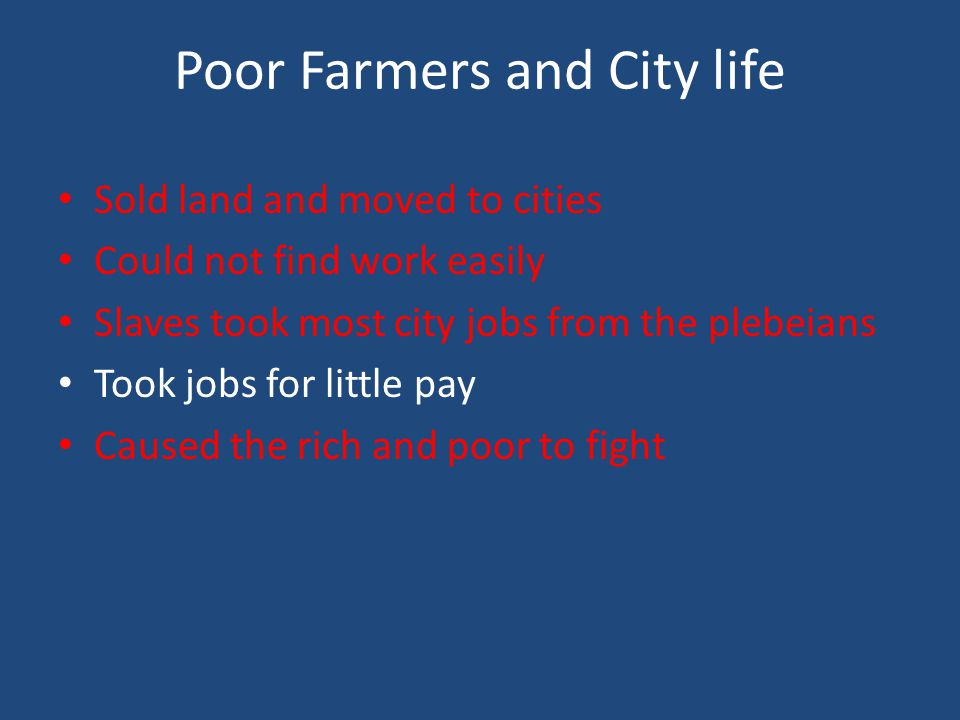 Poor Farmers and City life Sold land and moved to cities Could not find work easily Slaves took most city jobs from the plebeians Took jobs for little pay Caused the rich and poor to fight