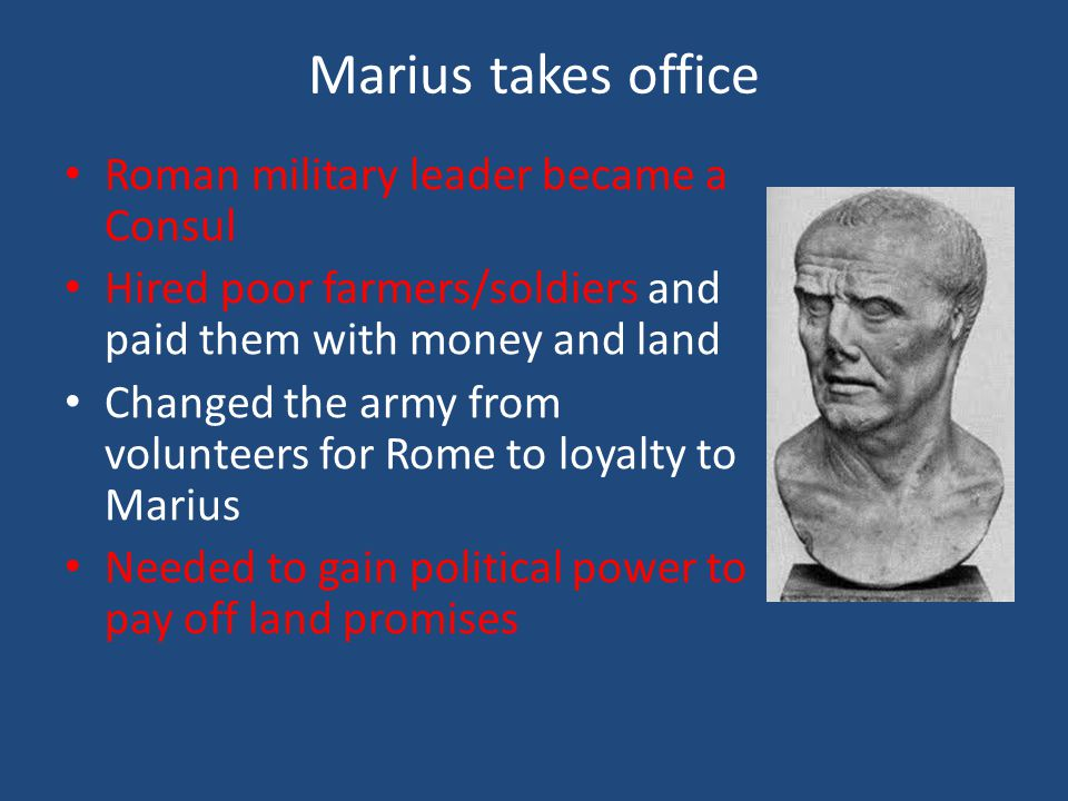 Marius takes office Roman military leader became a Consul Hired poor farmers/soldiers and paid them with money and land Changed the army from volunteers for Rome to loyalty to Marius Needed to gain political power to pay off land promises