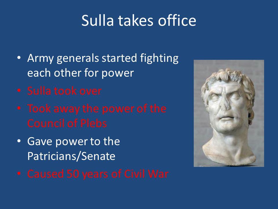 Sulla takes office Army generals started fighting each other for power Sulla took over Took away the power of the Council of Plebs Gave power to the Patricians/Senate Caused 50 years of Civil War