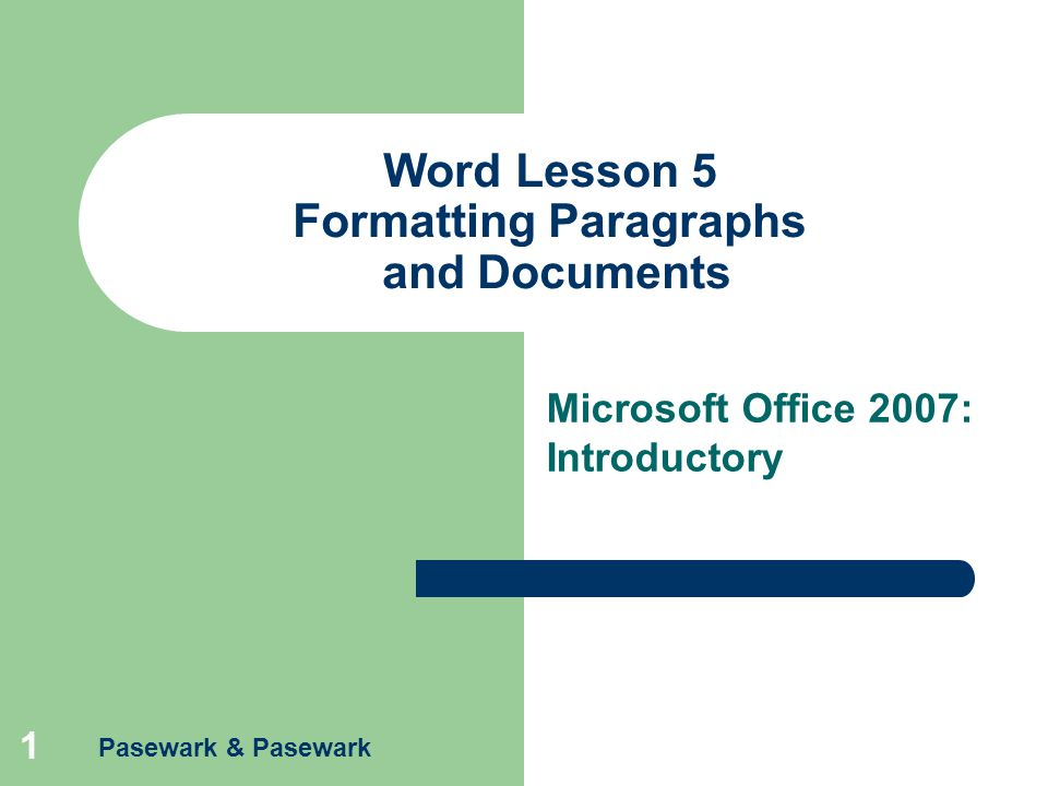 Pasewark & Pasewark 1 Word Lesson 5 Formatting Paragraphs and Documents Microsoft Office 2007: Introductory