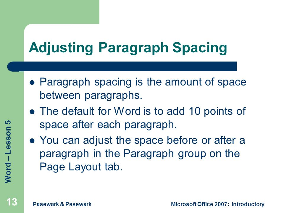 Word – Lesson 5 Pasewark & PasewarkMicrosoft Office 2007: Introductory 13 Adjusting Paragraph Spacing Paragraph spacing is the amount of space between paragraphs.