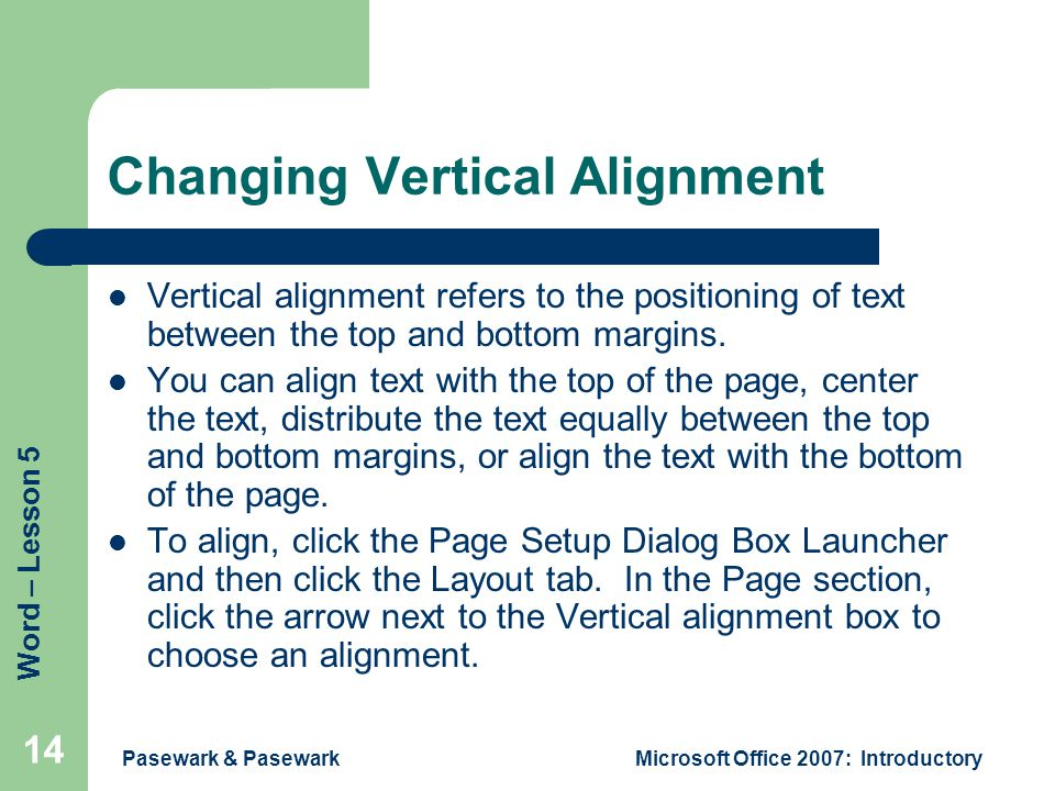 Word – Lesson 5 Pasewark & PasewarkMicrosoft Office 2007: Introductory 14 Changing Vertical Alignment Vertical alignment refers to the positioning of text between the top and bottom margins.