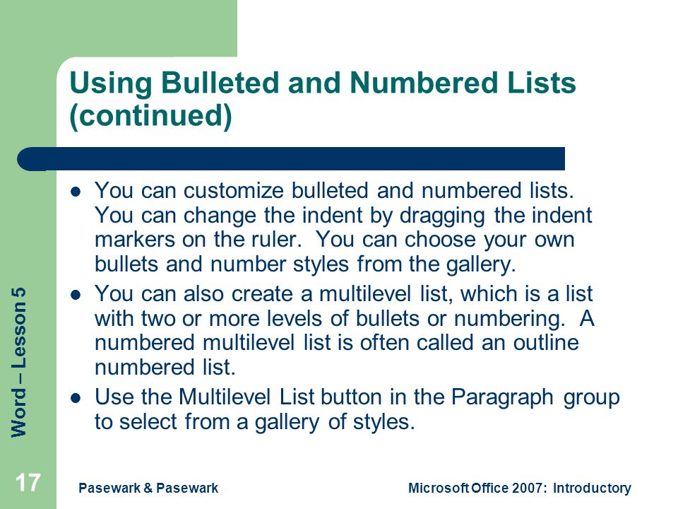 Word – Lesson 5 Pasewark & PasewarkMicrosoft Office 2007: Introductory 17 Using Bulleted and Numbered Lists (continued) You can customize bulleted and numbered lists.