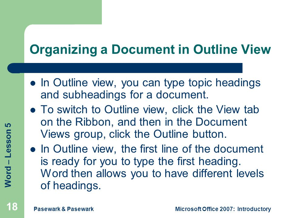 Word – Lesson 5 Pasewark & PasewarkMicrosoft Office 2007: Introductory 18 Organizing a Document in Outline View In Outline view, you can type topic headings and subheadings for a document.