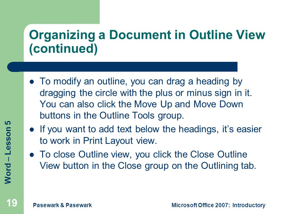 Word – Lesson 5 Pasewark & PasewarkMicrosoft Office 2007: Introductory 19 Organizing a Document in Outline View (continued) To modify an outline, you can drag a heading by dragging the circle with the plus or minus sign in it.