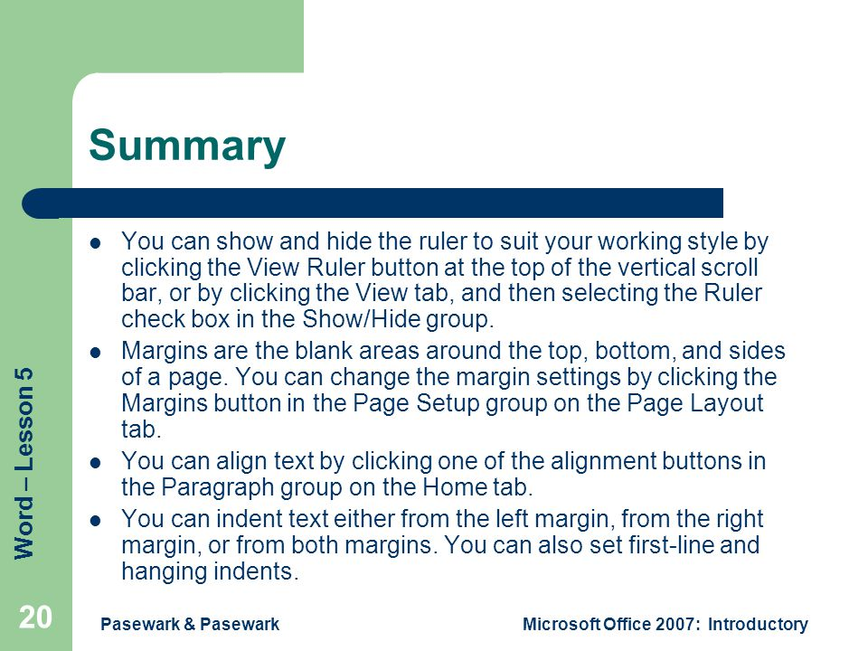 Word – Lesson 5 Pasewark & PasewarkMicrosoft Office 2007: Introductory 20 Summary You can show and hide the ruler to suit your working style by clicking the View Ruler button at the top of the vertical scroll bar, or by clicking the View tab, and then selecting the Ruler check box in the Show/Hide group.