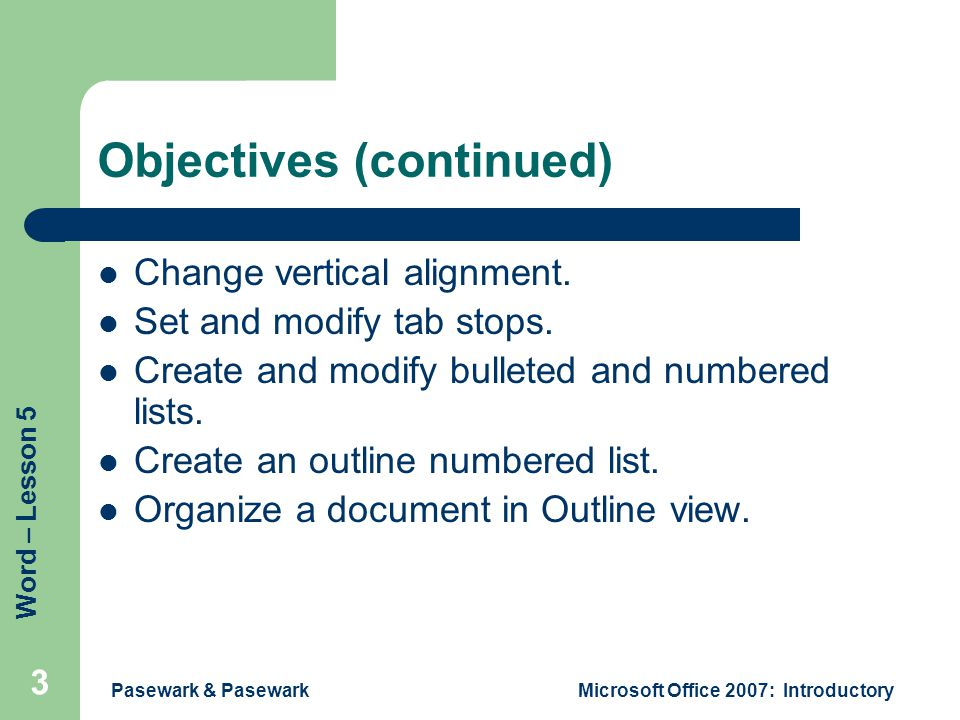 Word – Lesson 5 Pasewark & PasewarkMicrosoft Office 2007: Introductory 3 Objectives (continued) Change vertical alignment.