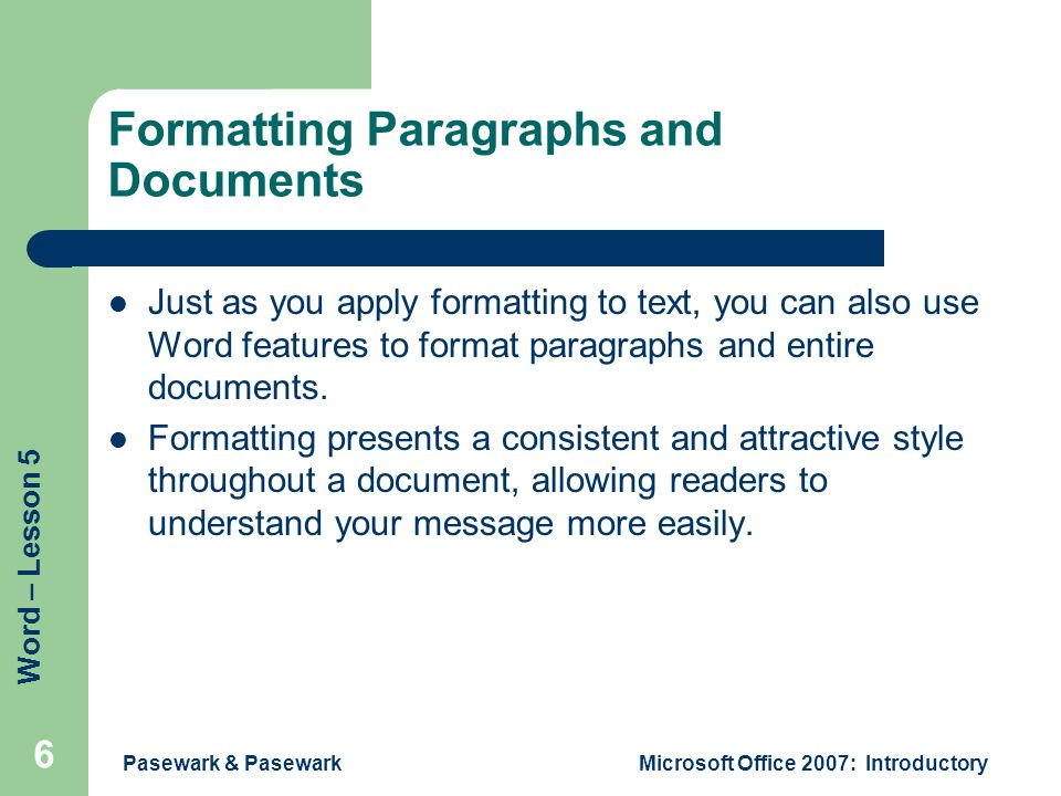 Word – Lesson 5 Pasewark & PasewarkMicrosoft Office 2007: Introductory 6 Formatting Paragraphs and Documents Just as you apply formatting to text, you can also use Word features to format paragraphs and entire documents.