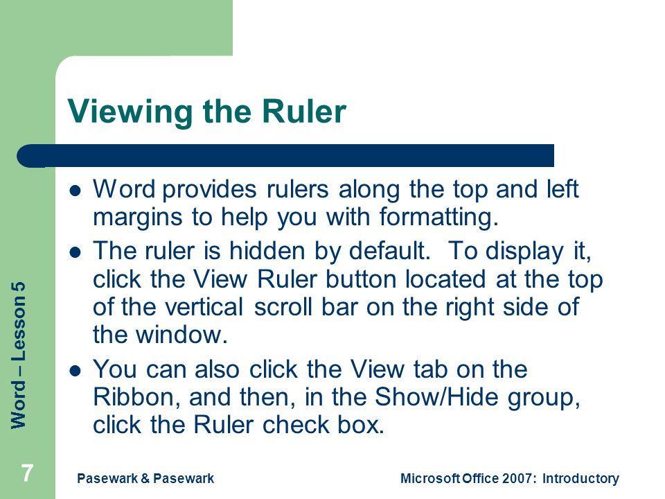 Word – Lesson 5 Pasewark & PasewarkMicrosoft Office 2007: Introductory 7 Viewing the Ruler Word provides rulers along the top and left margins to help you with formatting.