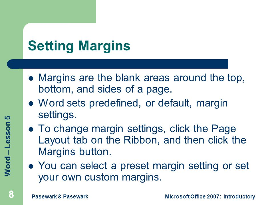 Word – Lesson 5 Pasewark & PasewarkMicrosoft Office 2007: Introductory 8 Setting Margins Margins are the blank areas around the top, bottom, and sides of a page.