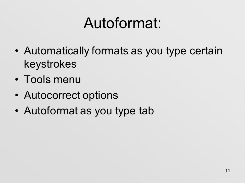 11 Autoformat: Automatically formats as you type certain keystrokes Tools menu Autocorrect options Autoformat as you type tab