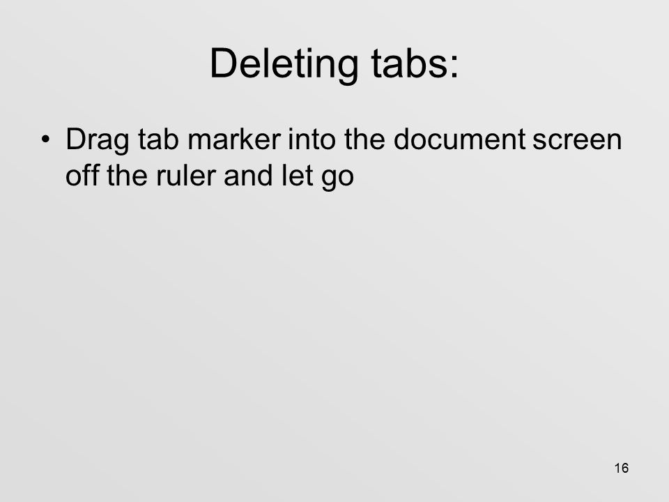 16 Deleting tabs: Drag tab marker into the document screen off the ruler and let go