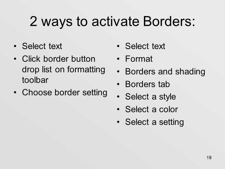 19 2 ways to activate Borders: Select text Click border button drop list on formatting toolbar Choose border setting Select text Format Borders and shading Borders tab Select a style Select a color Select a setting