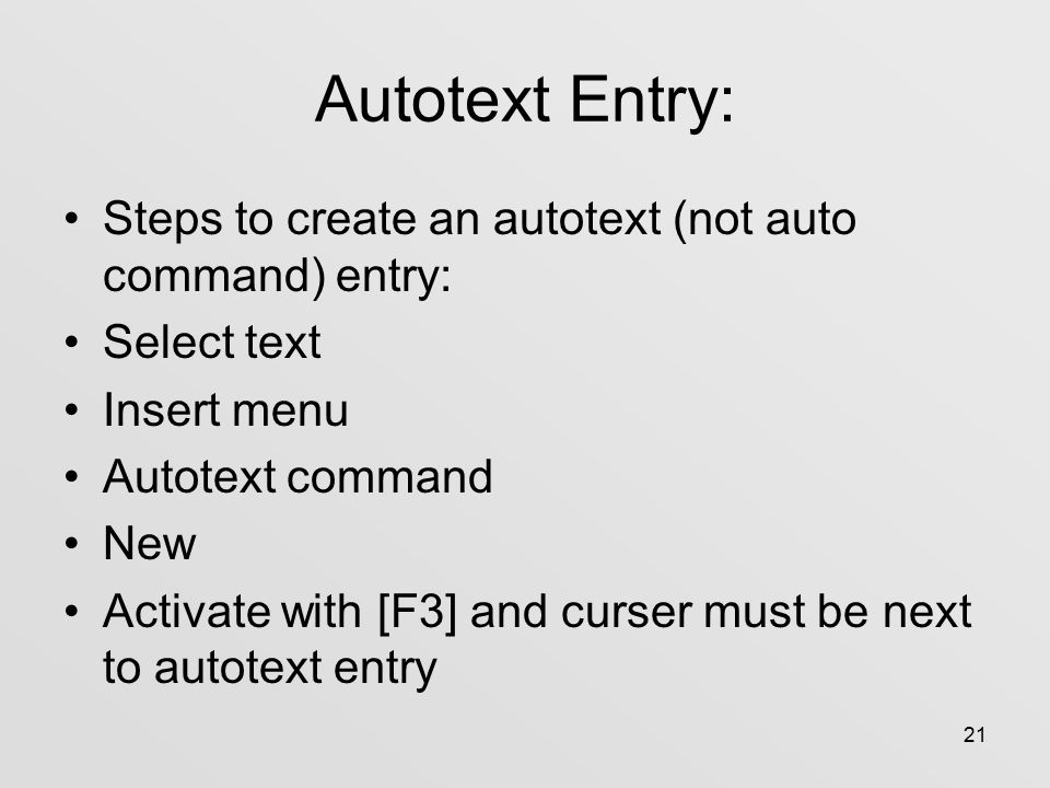 21 Autotext Entry: Steps to create an autotext (not auto command) entry: Select text Insert menu Autotext command New Activate with [F3] and curser must be next to autotext entry
