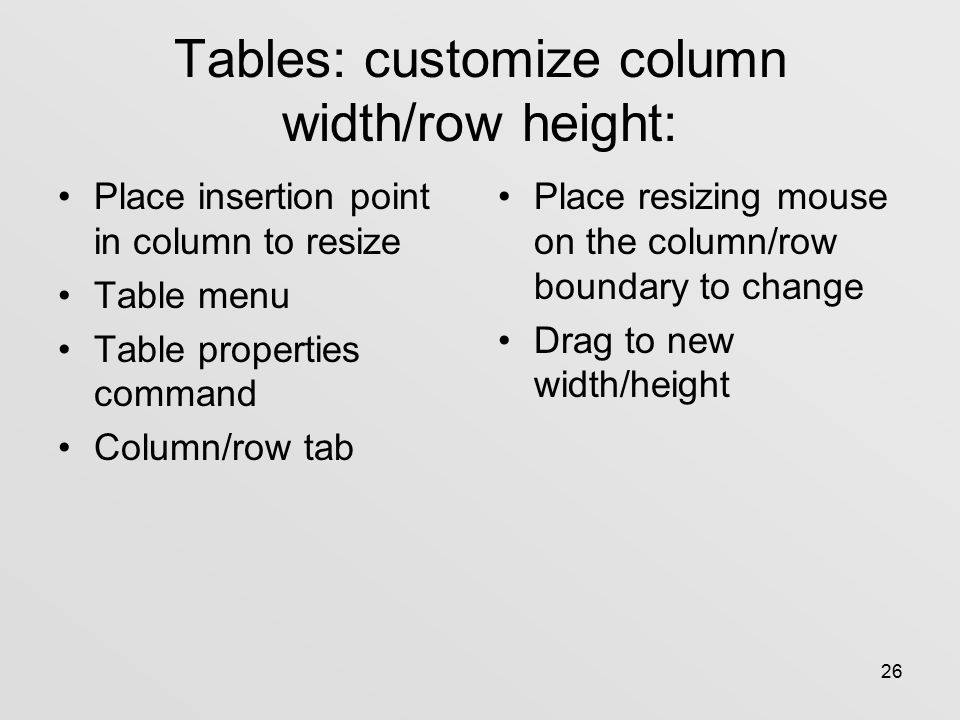 26 Tables: customize column width/row height: Place insertion point in column to resize Table menu Table properties command Column/row tab Place resizing mouse on the column/row boundary to change Drag to new width/height