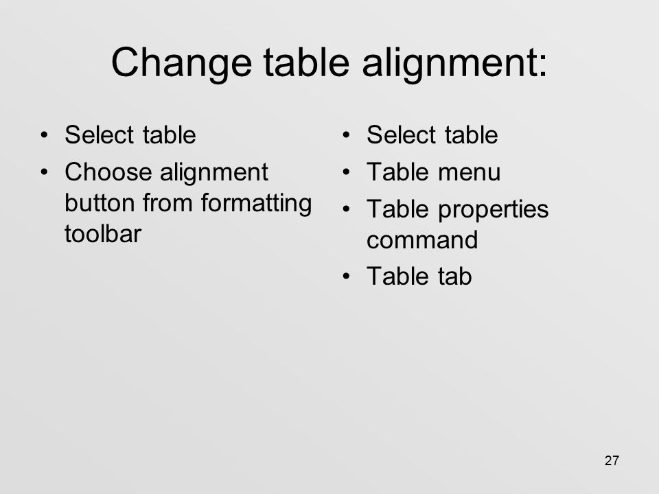 27 Change table alignment: Select table Choose alignment button from formatting toolbar Select table Table menu Table properties command Table tab