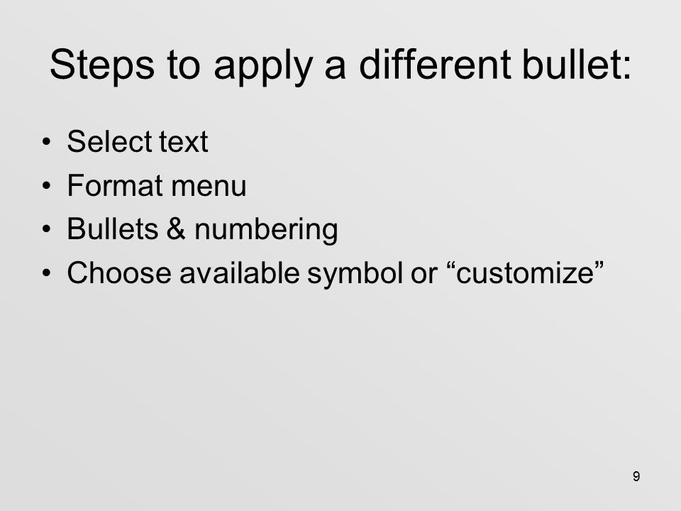 9 Steps to apply a different bullet: Select text Format menu Bullets & numbering Choose available symbol or customize