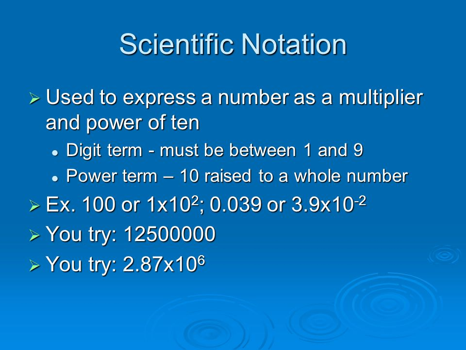 Scientific Notation  Used to express a number as a multiplier and power of ten Digit term - must be between 1 and 9 Digit term - must be between 1 and 9 Power term – 10 raised to a whole number Power term – 10 raised to a whole number  Ex.