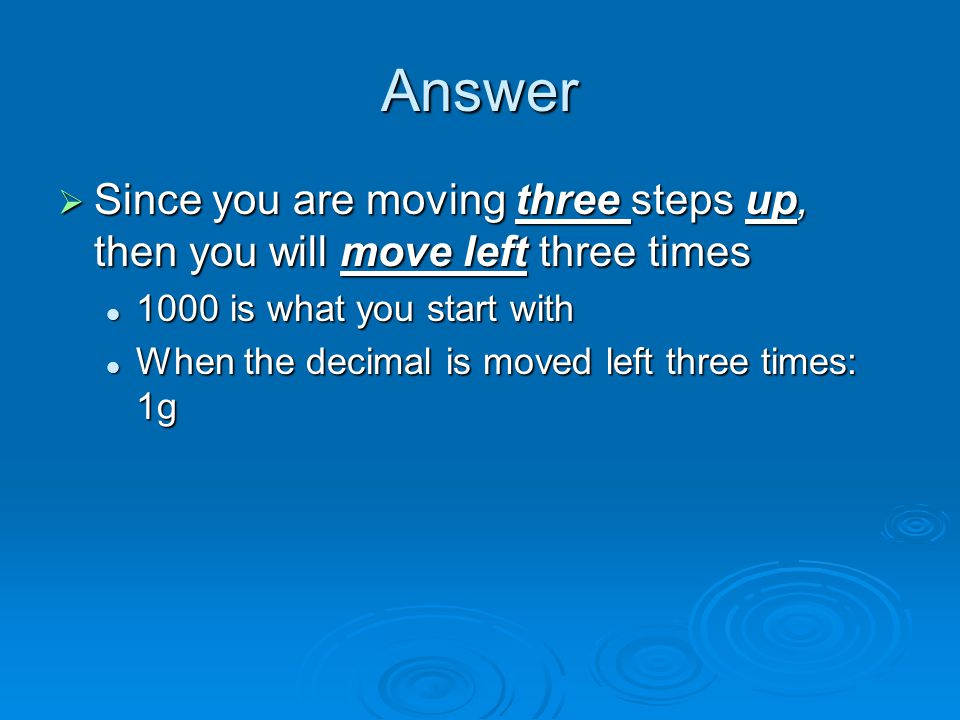 Answer  Since you are moving three steps up, then you will move left three times 1000 is what you start with 1000 is what you start with When the decimal is moved left three times: 1g When the decimal is moved left three times: 1g